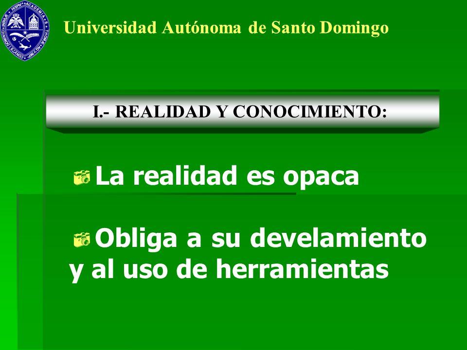 Universidad Autónoma de Santo Domingo La realidad es opaca Obliga a su develamiento y al uso de herramientas I.- REALIDAD Y CONOCIMIENTO: