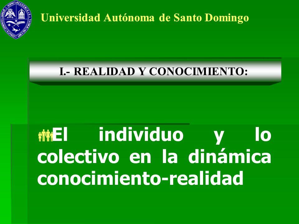 Universidad Autónoma de Santo Domingo El individuo y lo colectivo en la dinámica conocimiento-realidad I.- REALIDAD Y CONOCIMIENTO:
