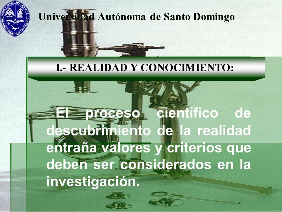 Universidad Autónoma de Santo Domingo I.- REALIDAD Y CONOCIMIENTO: El proceso científico de descubrimiento de la realidad entraña valores y criterios