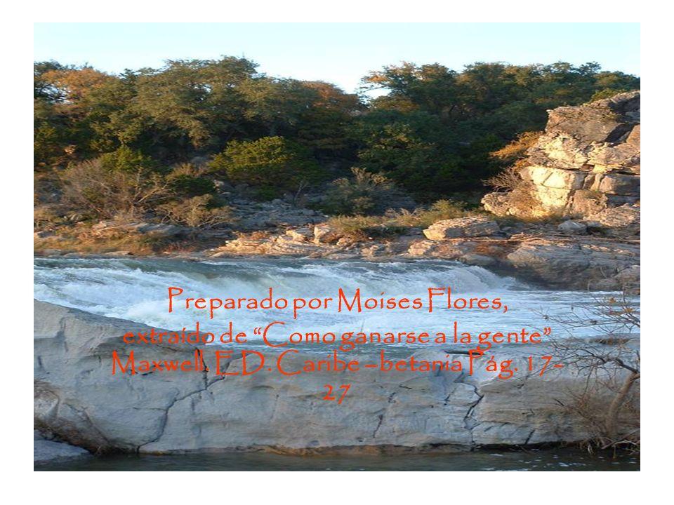 Preparado por Moises Flores, extraído de Como ganarse a la gente Maxwell. ED. Caribe –betania Pág. 17- 27