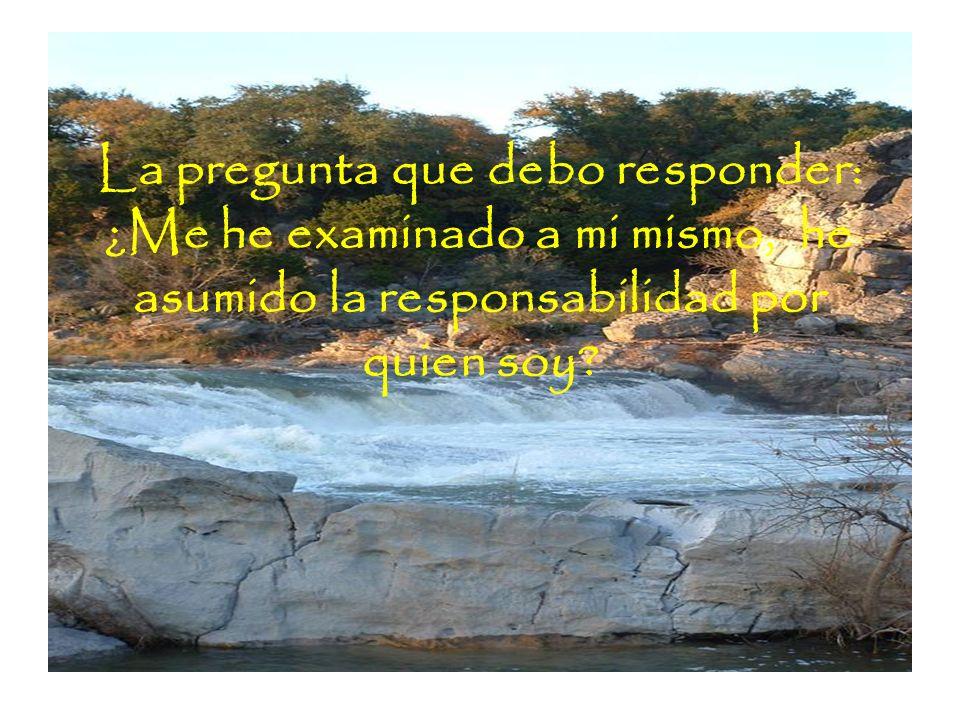 La pregunta que debo responder: ¿Me he examinado a mi mismo, he asumido la responsabilidad por quien soy?