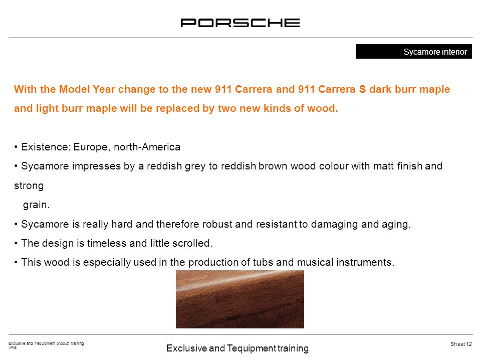 Exclusive and Tequipment training Exclusive and Tequipment product training VRS Sheet 12 Sycamore interior With the Model Year change to the new 911 Carrera and 911 Carrera S dark burr maple and light burr maple will be replaced by two new kinds of wood.