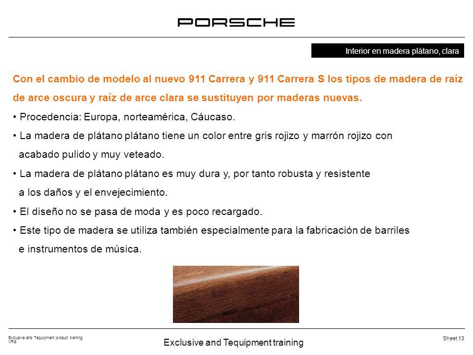Exclusive and Tequipment training Exclusive and Tequipment product training VRS Sheet 13 Con el cambio de modelo al nuevo 911 Carrera y 911 Carrera S los tipos de madera de raíz de arce oscura y raíz de arce clara se sustituyen por maderas nuevas.