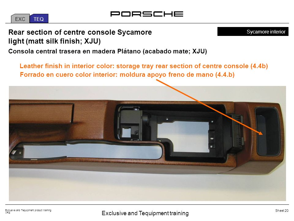 Exclusive and Tequipment training Exclusive and Tequipment product training VRS Sheet 20 EXC TEQ Sycamore interior Rear section of centre console Sycamore light (matt silk finish; XJU) Leather finish in interior color: storage tray rear section of centre console (4.4b) Consola central trasera en madera Plátano (acabado mate; XJU) Forrado en cuero color interior: moldura apoyo freno de mano (4.4.b)