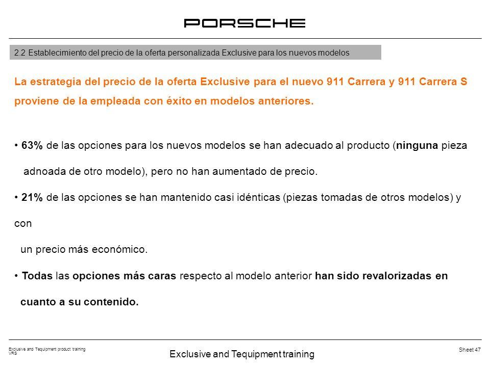 Exclusive and Tequipment training Exclusive and Tequipment product training VRS Sheet 47 2.2 Establecimiento del precio de la oferta personalizada Exclusive para los nuevos modelos La estrategia del precio de la oferta Exclusive para el nuevo 911 Carrera y 911 Carrera S proviene de la empleada con éxito en modelos anteriores.