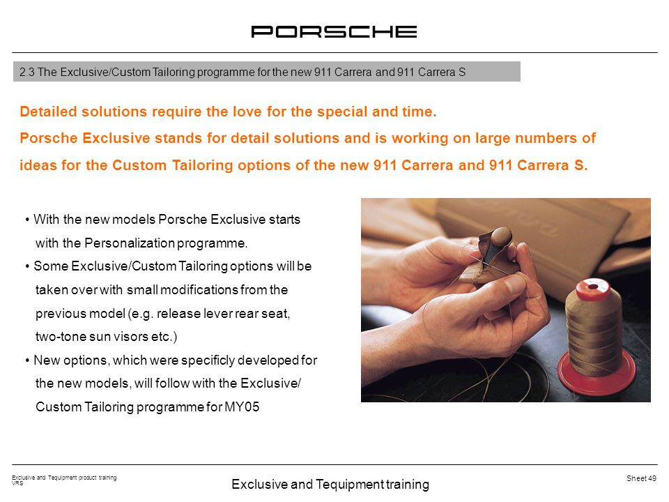 Exclusive and Tequipment training Exclusive and Tequipment product training VRS Sheet 49 2.3 The Exclusive/Custom Tailoring programme for the new 911 Carrera and 911 Carrera S Detailed solutions require the love for the special and time.