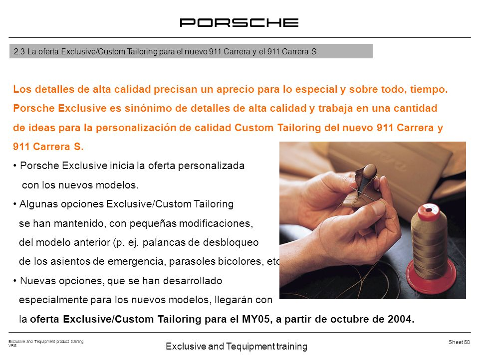 Exclusive and Tequipment training Exclusive and Tequipment product training VRS Sheet 50 2.3 La oferta Exclusive/Custom Tailoring para el nuevo 911 Carrera y el 911 Carrera S Los detalles de alta calidad precisan un aprecio para lo especial y sobre todo, tiempo.