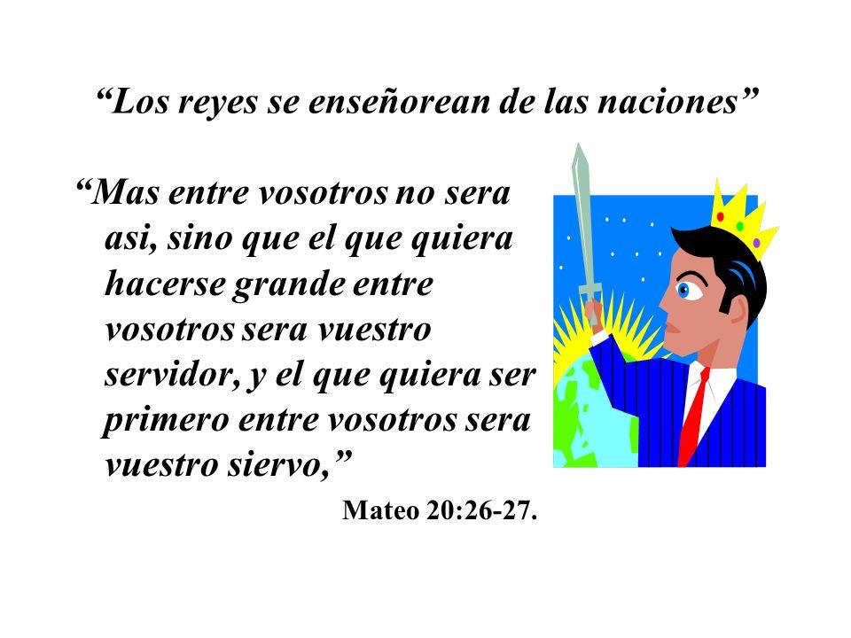 Los reyes se enseñorean de las naciones Mas entre vosotros no sera asi, sino que el que quiera hacerse grande entre vosotros sera vuestro servidor, y