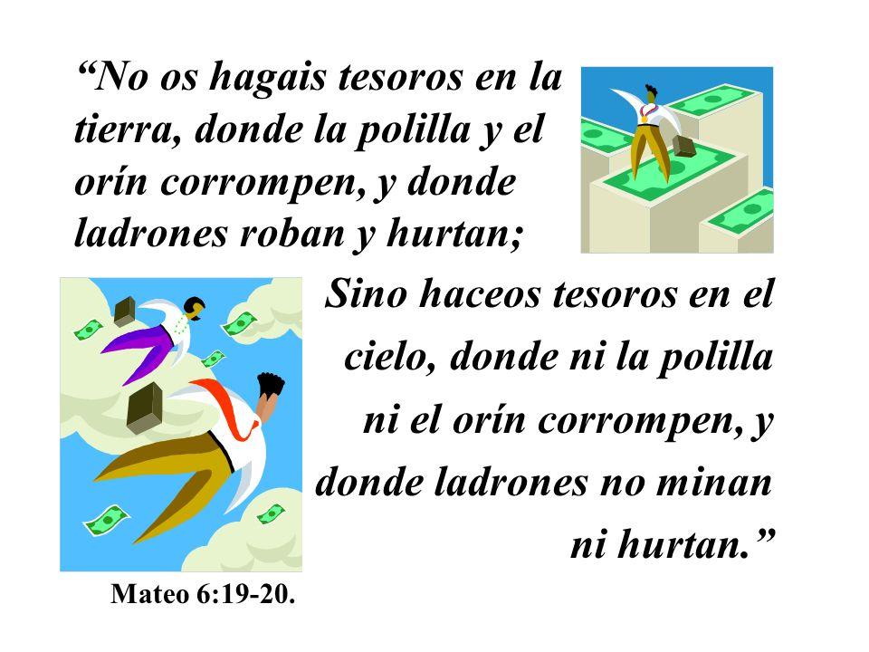 No os hagais tesoros en la tierra, donde la polilla y el orín corrompen, y donde ladrones roban y hurtan; Sino haceos tesoros en el cielo, donde ni la