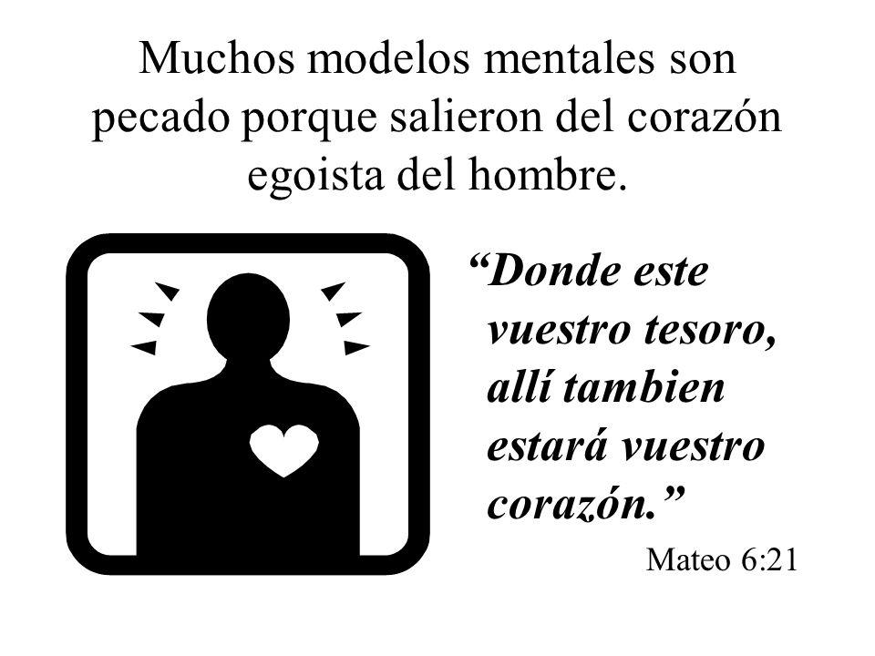 Muchos modelos mentales son pecado porque salieron del corazón egoista del hombre. Donde este vuestro tesoro, allí tambien estará vuestro corazón. Mat