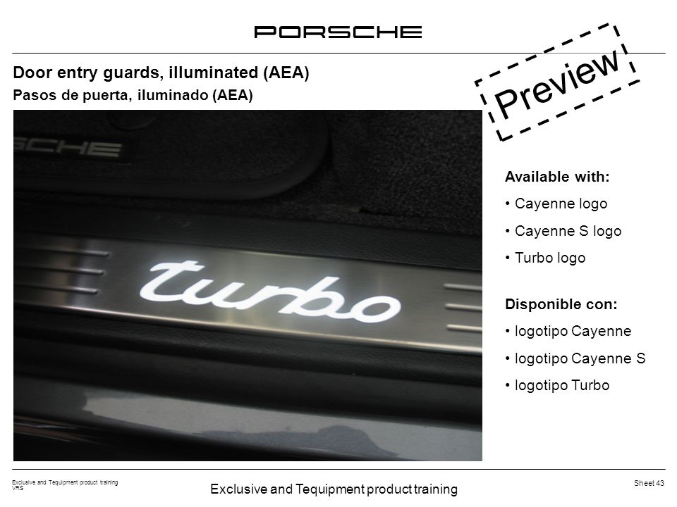 Exclusive and Tequipment product training VRS Sheet 43 Door entry guards, illuminated (AEA) Available with: Cayenne logo Cayenne S logo Turbo logo Preview Pasos de puerta, iluminado (AEA) Disponible con: logotipo Cayenne logotipo Cayenne S logotipo Turbo