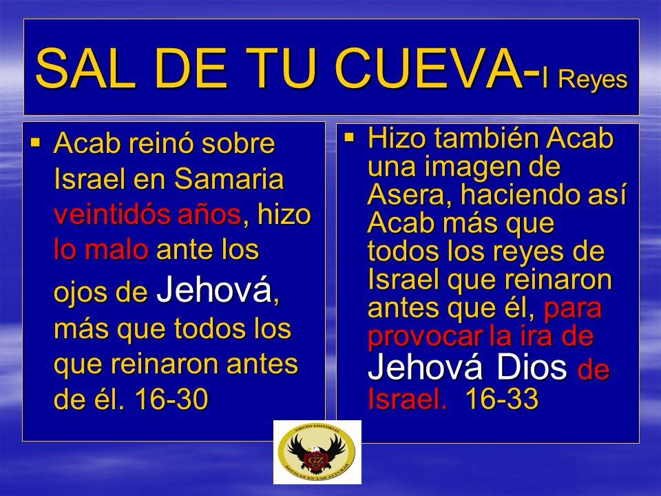 SAL DE TU CUEVA- I Reyes Acab reinó sobre Israel en Samaria veintidós años, hizo lo malo ante los ojos de Jehová, más que todos los que reinaron antes
