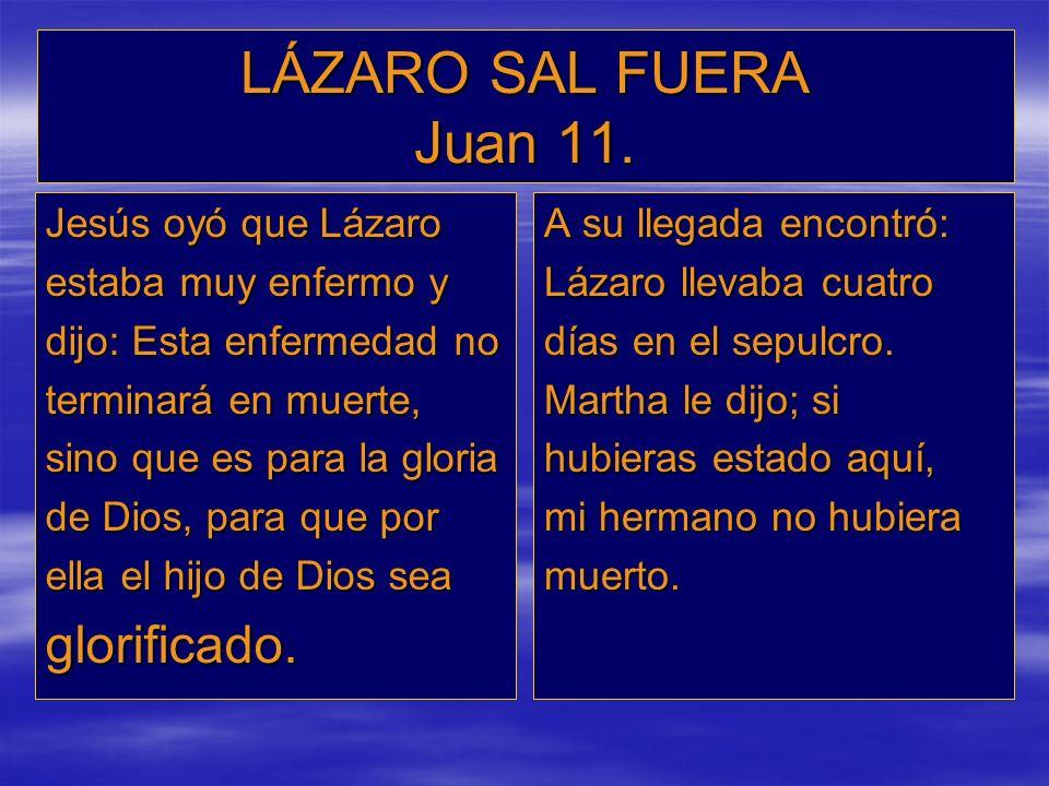 LÁZARO SAL FUERA Juan 11. Jesús oyó que Lázaro estaba muy enfermo y dijo: Esta enfermedad no terminará en muerte, sino que es para la gloria de Dios,