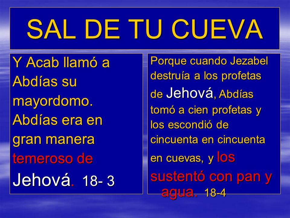 SAL DE TU CUEVA Y Acab llamó a Abdías su mayordomo. Abdías era en gran manera temeroso de Jehová. 18- 3 Porque cuando Jezabel destruía a los profetas