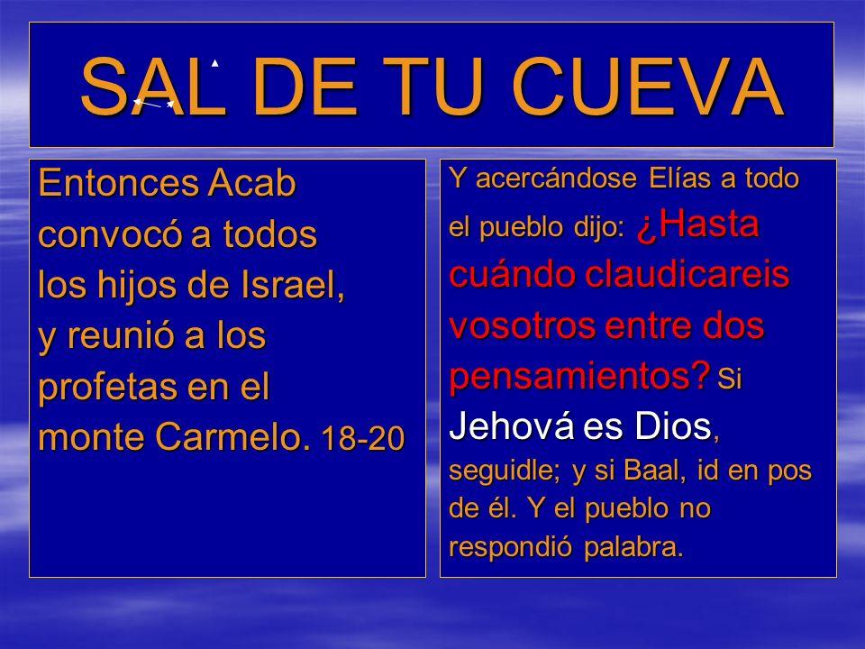 SAL DE TU CUEVA Entonces Acab convocó a todos los hijos de Israel, y reunió a los profetas en el monte Carmelo. 18-20 Y acercándose Elías a todo el pu