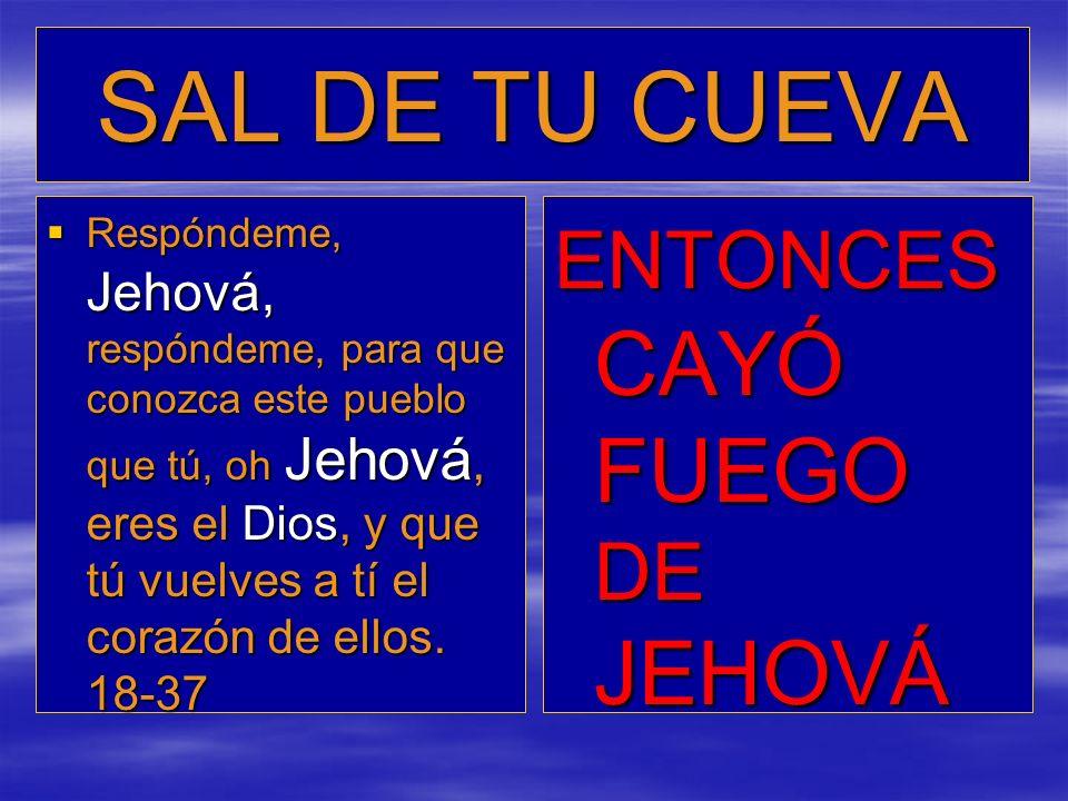 SAL DE TU CUEVA Respóndeme, Jehová, respóndeme, para que conozca este pueblo que tú, oh Jehová, eres el Dios, y que tú vuelves a tí el corazón de ello