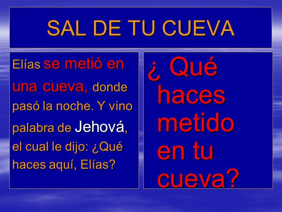 SAL DE TU CUEVA Elías se metió en una cueva, donde pasó la noche. Y vino palabra de Jehová, el cual le dijo: ¿Qué haces aquí, Elías? ¿ Qué haces metid