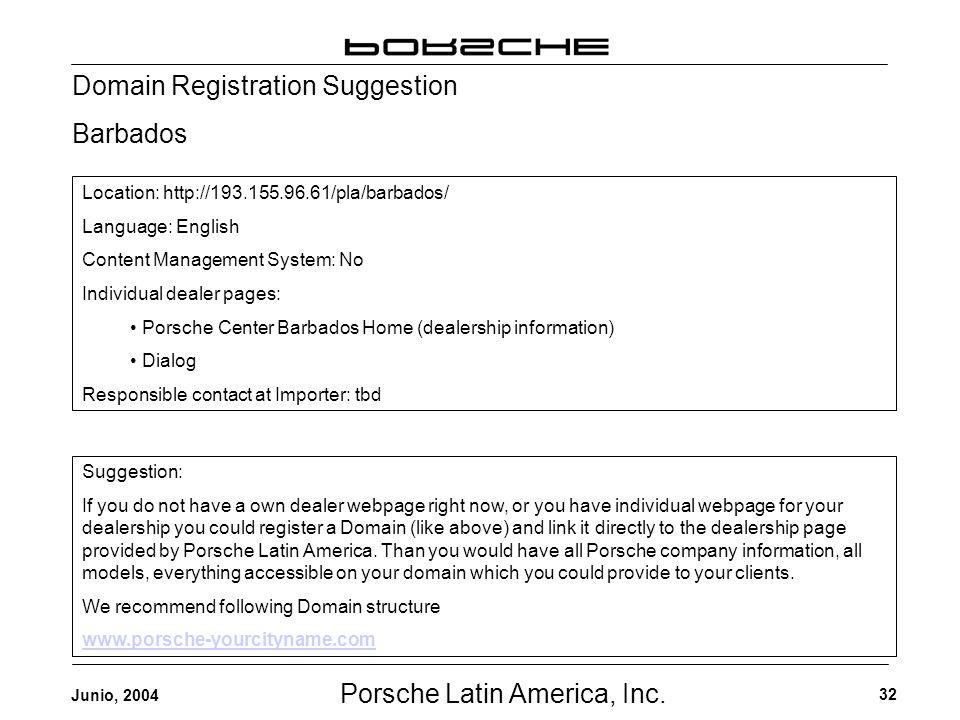 Porsche Latin America, Inc. 32 Junio, 2004 Domain Registration Suggestion Barbados Location: http://193.155.96.61/pla/barbados/ Language: English Cont