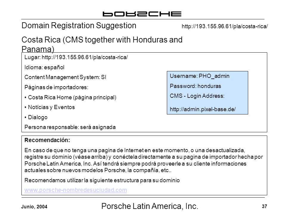 Porsche Latin America, Inc. 37 Junio, 2004 Domain Registration Suggestion Costa Rica (CMS together with Honduras and Panama) Username: PHO_admin Passw