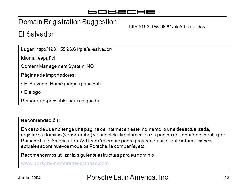 Porsche Latin America, Inc. 40 Junio, 2004 Domain Registration Suggestion El Salvador Recomendación: En caso de que no tenga una pagina de Internet en