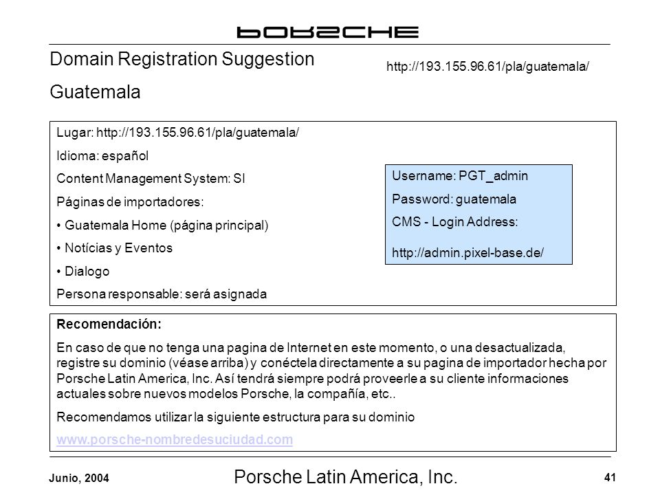 Porsche Latin America, Inc. 41 Junio, 2004 Domain Registration Suggestion Guatemala Username: PGT_admin Password: guatemala CMS - Login Address: http: