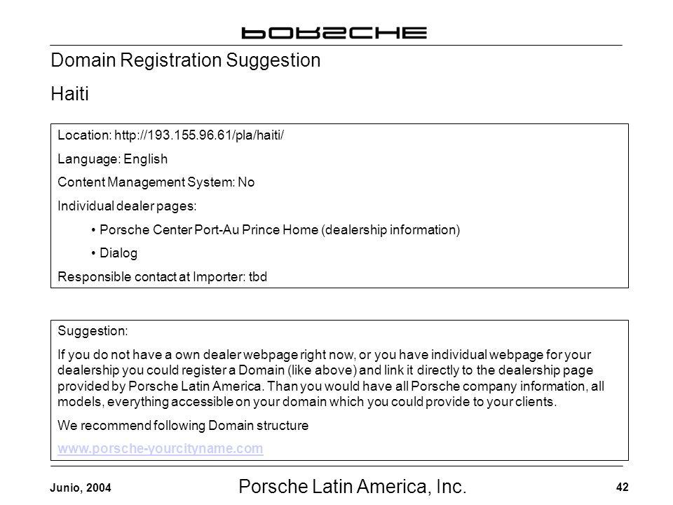 Porsche Latin America, Inc. 42 Junio, 2004 Domain Registration Suggestion Haiti Location: http://193.155.96.61/pla/haiti/ Language: English Content Ma