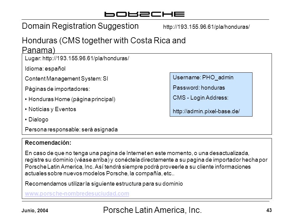 Porsche Latin America, Inc. 43 Junio, 2004 Domain Registration Suggestion Honduras (CMS together with Costa Rica and Panama) Username: PHO_admin Passw