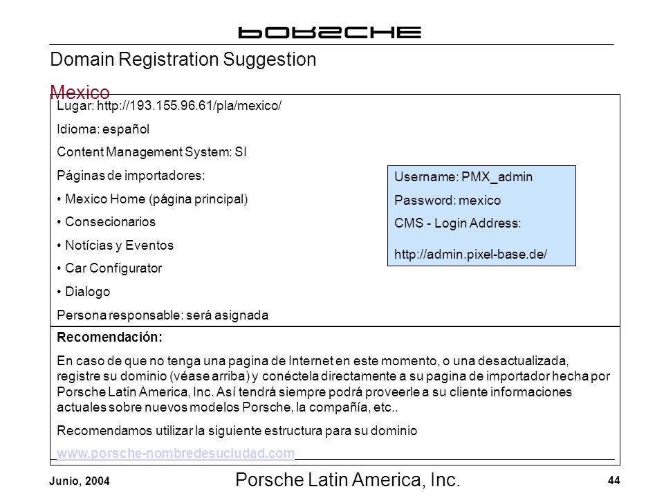 Porsche Latin America, Inc. 44 Junio, 2004 Domain Registration Suggestion Mexico Username: PMX_admin Password: mexico CMS - Login Address: http://admi