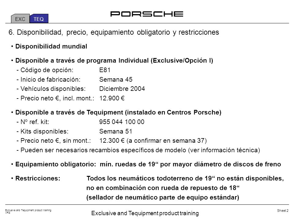 Exclusive and Tequipment product training VRS Sheet 3 EXC TEQ Cayenne Turbo (standard) Cayenne Turbo with performance kit (E81) Maximum power (EC) [kW (bhp)] Between 5.500 and 6.000 rpm 331 (450)368 (500) Maximum torque [Nm] Between 2.250 and 4.750 rpm 620700 Acceleration 0-100 km/h (0-60 mph) [seconds] 5,6 (5,2)5,3 (4,9) Top speed [km/h] 266270 Elasticity 80-120 km/h (50-75 mph) [seconds] 6,15,4 Wheel size minimum Due to brake-disc diameter 18 inch19 inch Performance kit Cayenne Turbo (E81) Engine and chassis