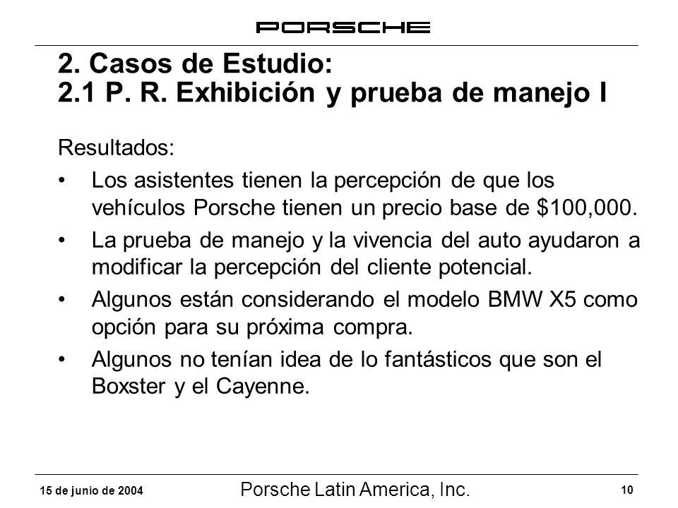 Porsche Latin America, Inc. 10 15 de junio de 2004 2. Casos de Estudio: 2.1 P. R. Exhibición y prueba de manejo I Resultados: Los asistentes tienen la