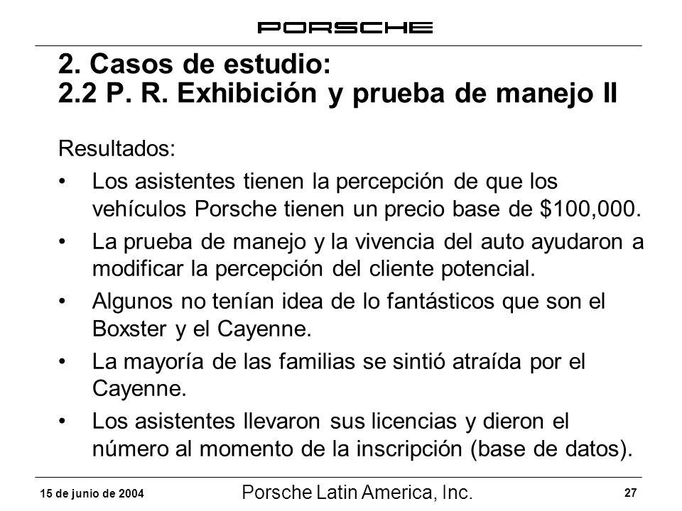 Porsche Latin America, Inc. 27 15 de junio de 2004 2. Casos de estudio: 2.2 P. R. Exhibición y prueba de manejo II Resultados: Los asistentes tienen l