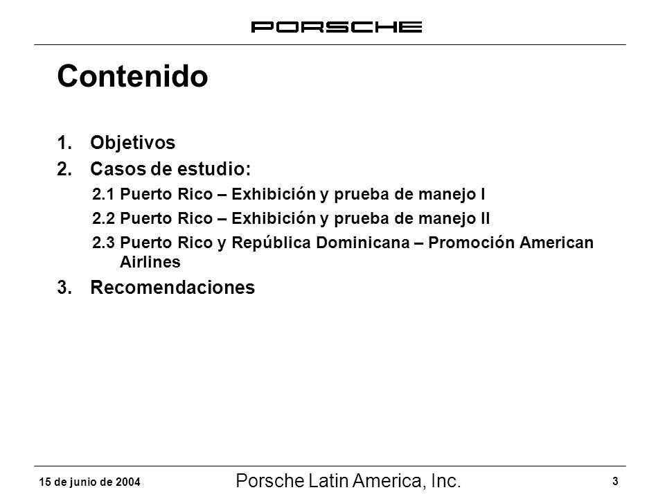 Porsche Latin America, Inc. 3 15 de junio de 2004 Contenido 1.Objetivos 2.Casos de estudio: 2.1 Puerto Rico – Exhibición y prueba de manejo I 2.2 Puer