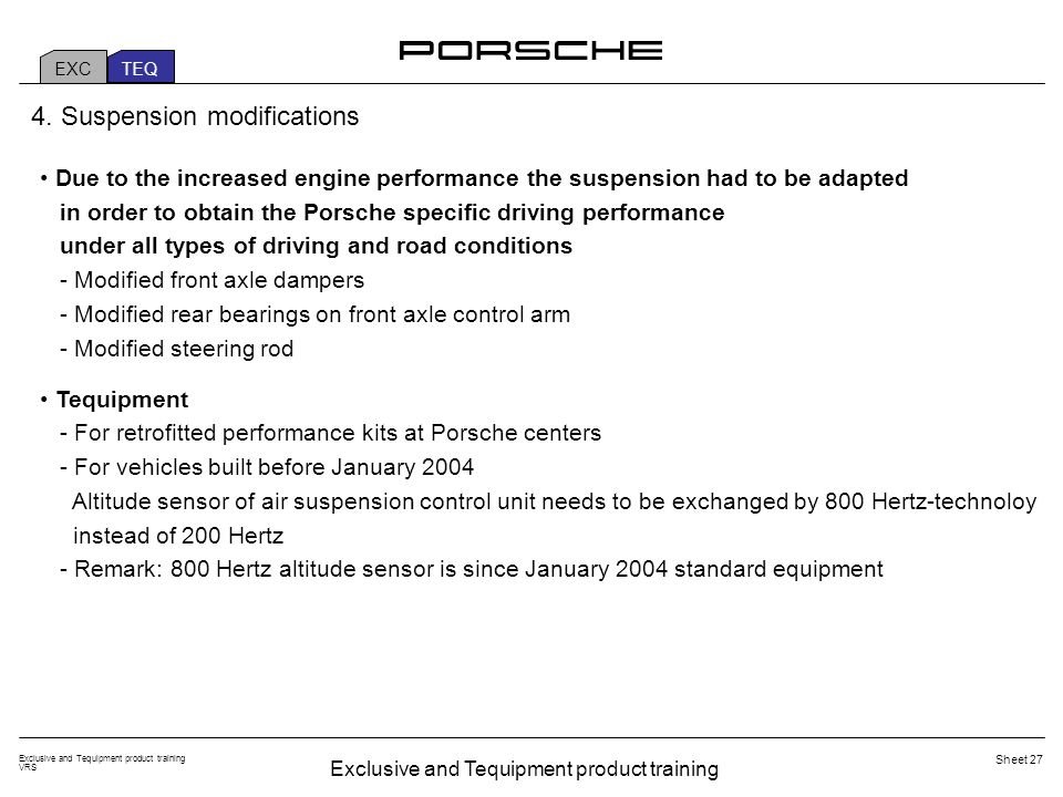 Exclusive and Tequipment product training VRS Sheet 27 EXC TEQ Due to the increased engine performance the suspension had to be adapted in order to obtain the Porsche specific driving performance under all types of driving and road conditions - Modified front axle dampers - Modified rear bearings on front axle control arm - Modified steering rod Tequipment - For retrofitted performance kits at Porsche centers - For vehicles built before January 2004 Altitude sensor of air suspension control unit needs to be exchanged by 800 Hertz-technoloy instead of 200 Hertz - Remark: 800 Hertz altitude sensor is since January 2004 standard equipment 4.