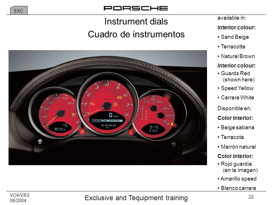 VO4/VRS 08/2004 Exclusive and Tequipment training 22 Instrument dials available in: interior colour: Sand Beige Terracotta Natural Brown interior colour: Guards Red (shown here) Speed Yellow Carrara White Cuadro de instrumentos Disponible en: Color interior: Beige sabana Terracota Marrón natural Color interior: Rojo guardia (en la imagen) Amarillo speed Blanco carrara EXC