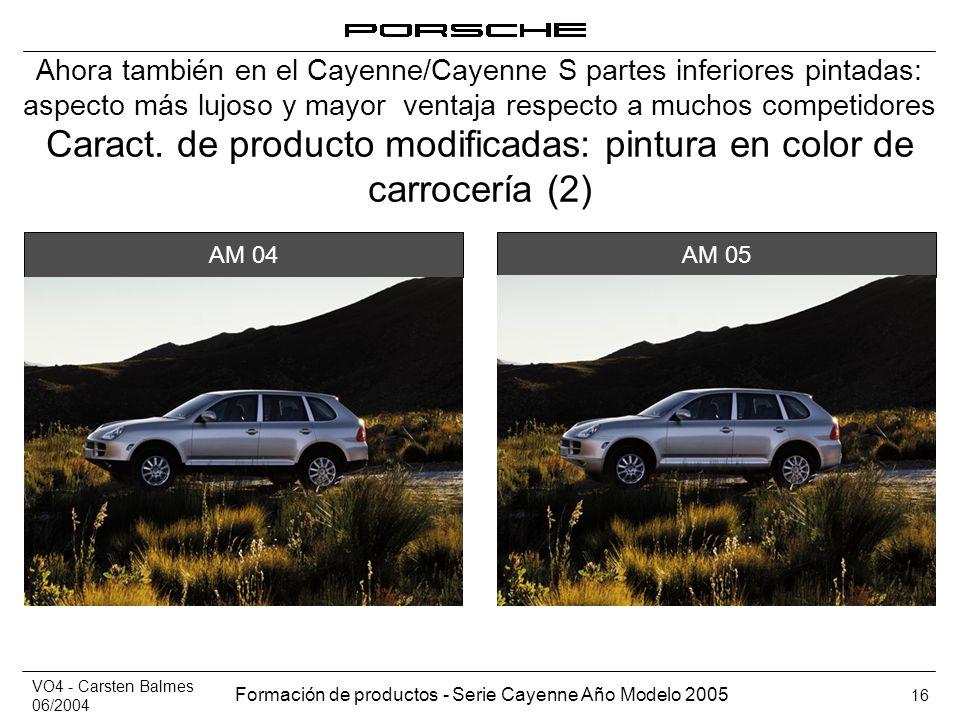 VO4 - Carsten Balmes 06/2004 Formación de productos - Serie Cayenne Año Modelo 2005 16 Caract. de producto modificadas: pintura en color de carrocería