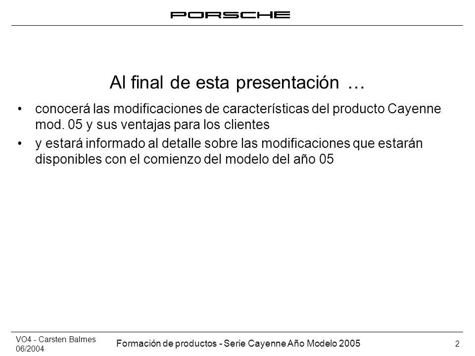VO4 - Carsten Balmes 06/2004 Formación de productos - Serie Cayenne Año Modelo 2005 2 Al final de esta presentación … conocerá las modificaciones de c