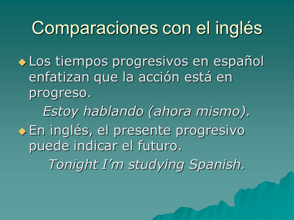 Comparaciones con el inglés Los tiempos progresivos en español enfatizan que la acción está en progreso. Los tiempos progresivos en español enfatizan