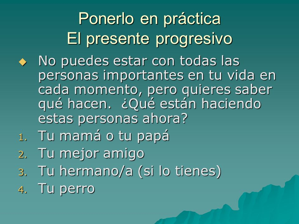 Ponerlo en práctica El presente progresivo No puedes estar con todas las personas importantes en tu vida en cada momento, pero quieres saber qué hacen