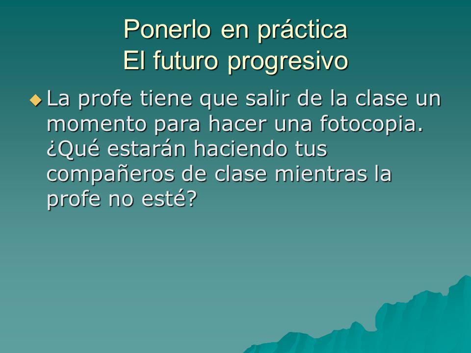 Ponerlo en práctica El futuro progresivo La profe tiene que salir de la clase un momento para hacer una fotocopia. ¿Qué estarán haciendo tus compañero