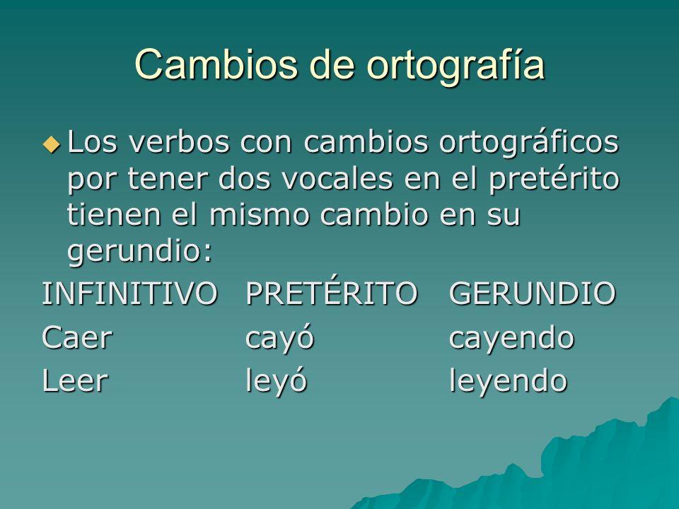 Cambios de ortografía Los verbos con cambios ortográficos por tener dos vocales en el pretérito tienen el mismo cambio en su gerundio: Los verbos con