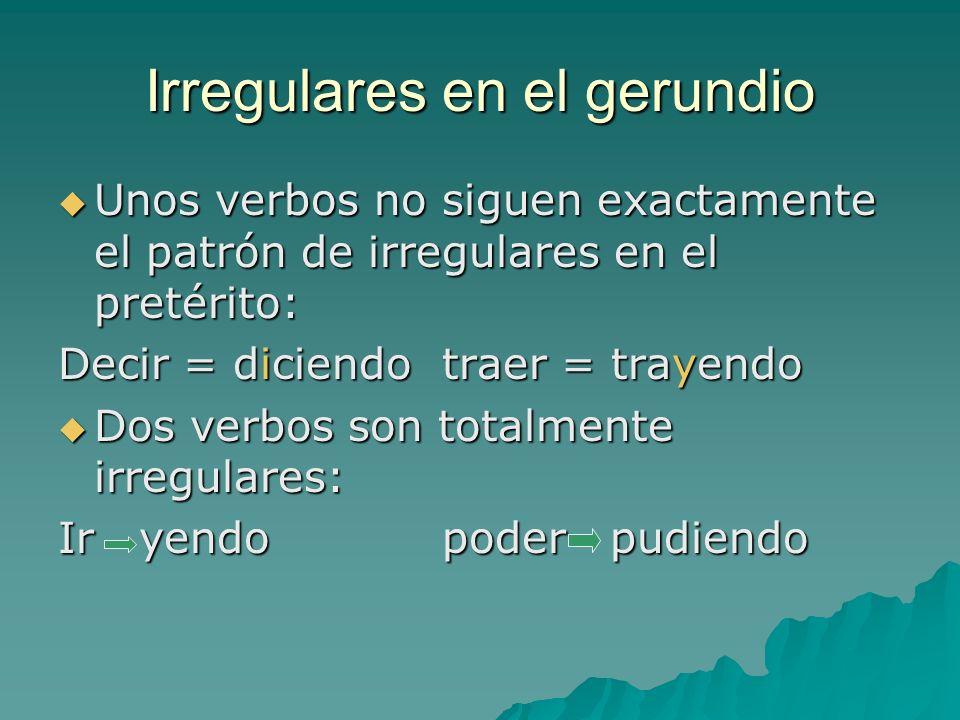 Irregulares en el gerundio Unos verbos no siguen exactamente el patrón de irregulares en el pretérito: Unos verbos no siguen exactamente el patrón de