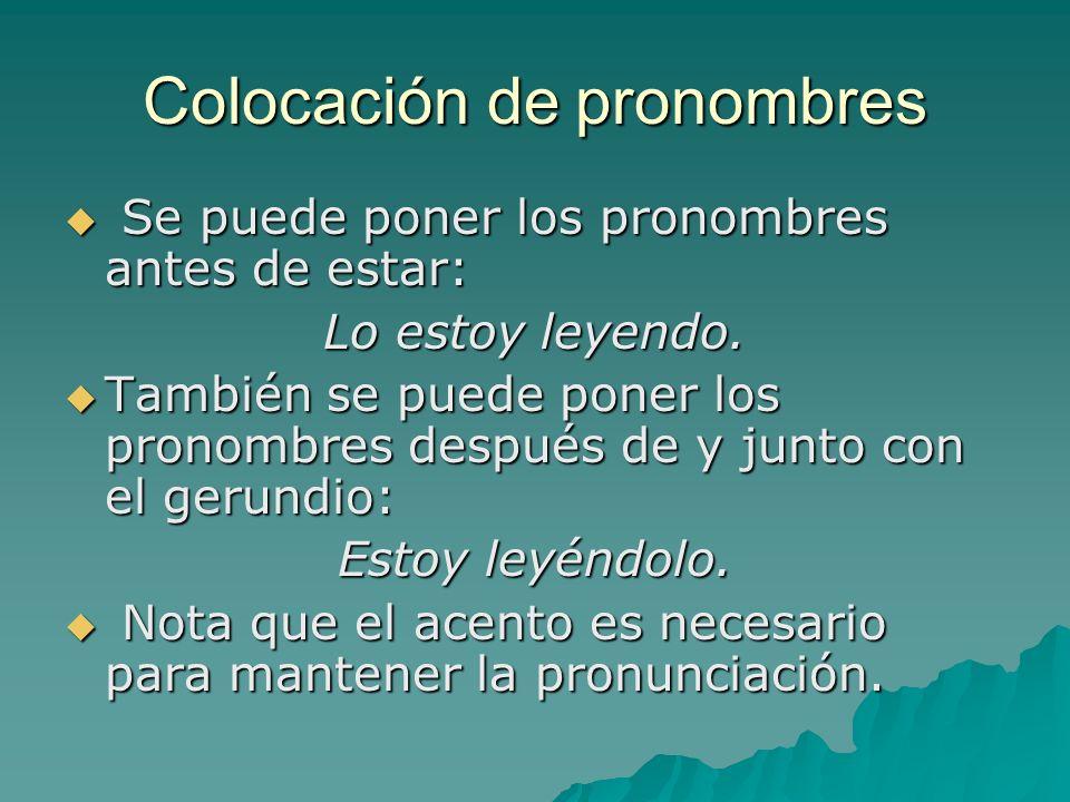 Colocación de pronombres Se puede poner los pronombres antes de estar: Se puede poner los pronombres antes de estar: Lo estoy leyendo. También se pued