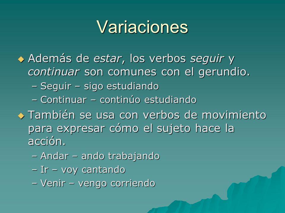 Variaciones Además de estar, los verbos seguir y continuar son comunes con el gerundio. Además de estar, los verbos seguir y continuar son comunes con
