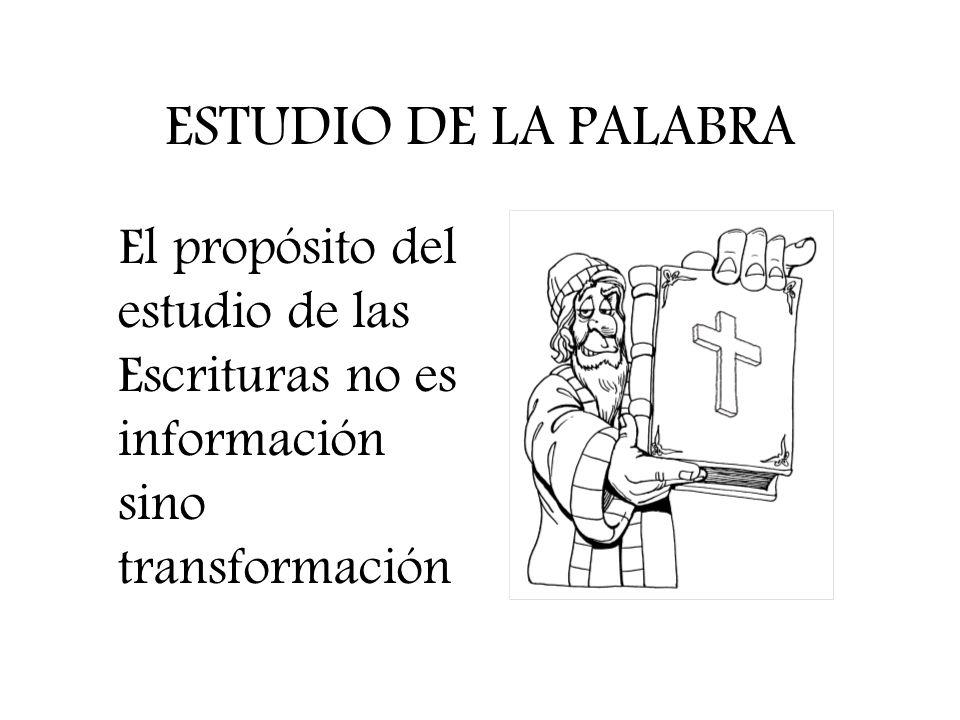 ESTUDIO DE LA PALABRA El propósito del estudio de las Escrituras no es información sino transformación