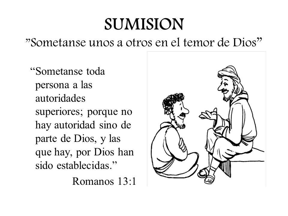 SUMISION Sometanse unos a otros en el temor de Dios Sometanse toda persona a las autoridades superiores; porque no hay autoridad sino de parte de Dios