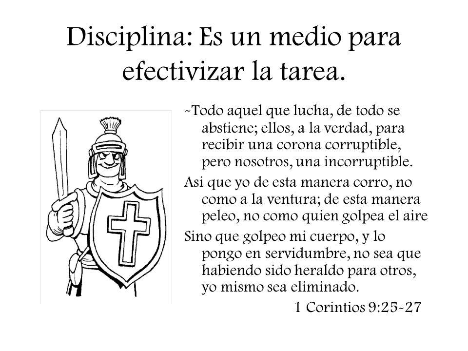 Disciplina: Es un medio para efectivizar la tarea. - Todo aquel que lucha, de todo se abstiene; ellos, a la verdad, para recibir una corona corruptibl