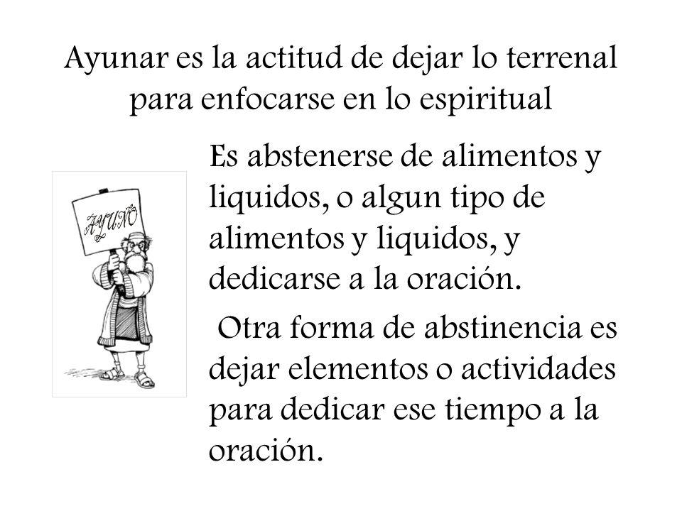 Ayunar es la actitud de dejar lo terrenal para enfocarse en lo espiritual Es abstenerse de alimentos y liquidos, o algun tipo de alimentos y liquidos,