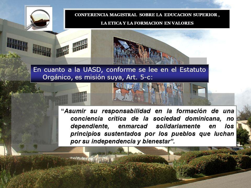 En cuanto a la UASD, conforme se lee en el Estatuto Orgánico, es misión suya, Art. 5-c: Asumir su responsabilidad en la formación de una conciencia cr