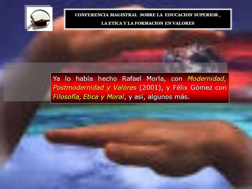 Ya lo había hecho Rafael Morla, con Modernidad, Postmodernidad y Valores (2001), y Félix Gómez con Filosofía, Etica y Moral, y así, algunos más. CONFE
