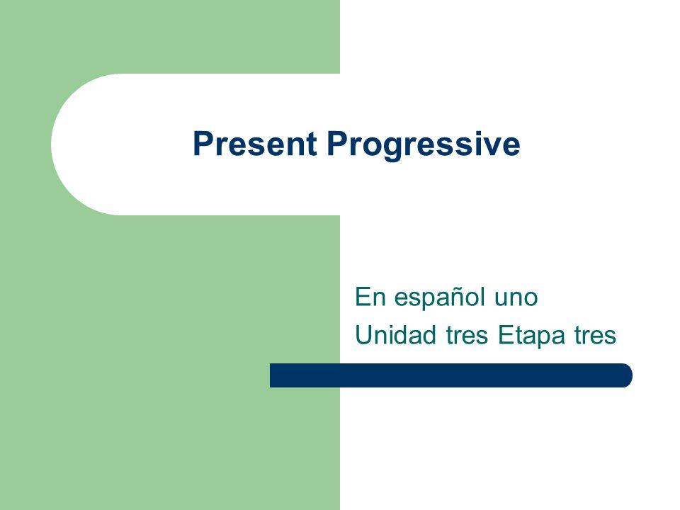 Present Progressive En español uno Unidad tres Etapa tres